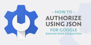 How To: Authorize using Json for Google Domain wide Delegation